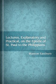 Lectures, Explanatory and Practical, on the Epistle of St. Paul to the Philippians
