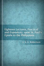 Eighteen Lectures, Practical and Expository, upon St. Paul's Epistle to the Philippians