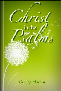 Christ in the Psalms: An Exposition of the Second, Forty-Fifth, and Hundred-and-Tenth Psalms