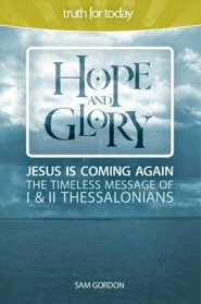 Hope and Glory: Jesus is Coming Again, the Timeless Message of 1 & 2 Thessalonians