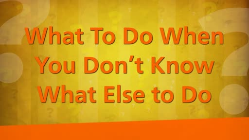 What To Do When You Don't Know What Else to Do