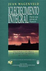 Iglecrecimiento Integral: una introducción bíblica al estudio del crecimiento de la iglesia