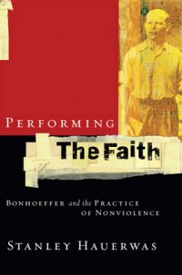 Performing the Faith: Bonhoeffer and the Practice of Nonviolence