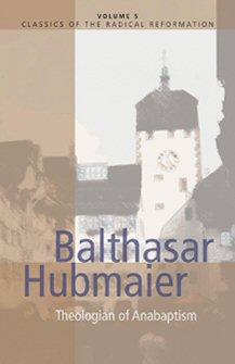 Balthasar Hubmaier: Theologian of Anabaptism