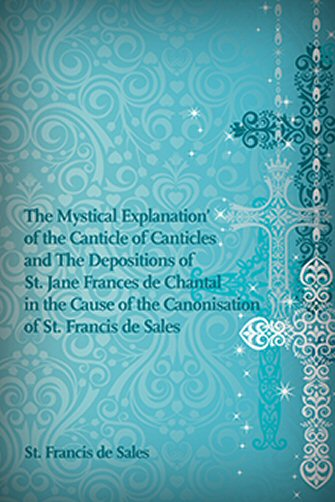 The Mystical Explanation of the Canticle of Canticles and The Depositions of St. Jane Frances de Chantal in the Cause of the Canonisation of St. Francis de Sales