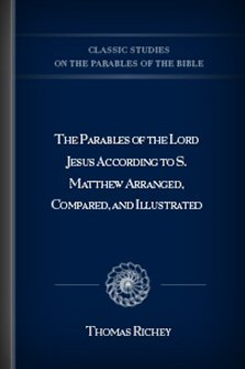 The Parables of the Lord Jesus According to S. Matthew Arranged, Compared, and Illustrated
