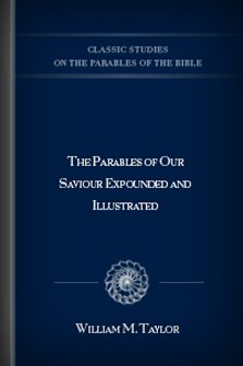 The Parables of Our Saviour Expounded and Illustrated