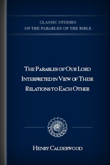 The Parables of Our Lord Interpreted in View of Their Relations to Each Other
