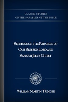 Sermons on the Parables of Our Blessed Lord and Saviour Jesus Christ