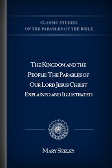 The Kingdom and the People: The Parables of Our Lord Jesus Christ Explained and Illustrated