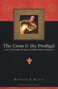 The Cross and the Prodigal: Luke 15 through the Eyes of Middle Eastern Peasants