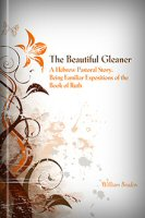 The Beautiful Gleaner: A Hebrew Pastoral Story. Being Familiar Expositions of the Book of Ruth