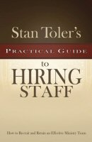 Stan Toler's Practical Guide to Hiring Staff: How to Recruit and Retain an Effective Ministry Team