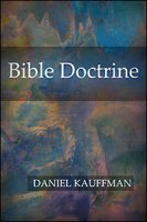 Bible Doctrine: A Treatise on the Great Doctrines of the Bible, Pertaining to God, Angels, Satan, the Church, and the Salvation, Duties and Destiny of Man