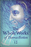 The Whole Works of Thomas Boston, Vol. 12: Memoirs of the Life, Times, and Writings of the Rev. Thomas Boston