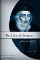 The Life and Opinions of John de Wycliffe, vol. 1