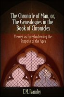 The Chronicle of Man, or, The Genealogies in the Book of Chronicles Viewed as Foreshadowing the Purpose of the Ages
