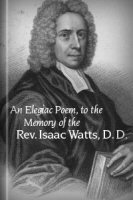 An Elegiac Poem, to the Memory of the Rev. Isaac Watts, D. D.