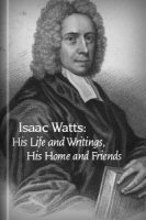 Isaac Watts; His Life and Writings, His Homes and Friends