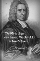 The Works of the Rev. Isaac Watts, D. D. in Nine Volumes, vol. 8