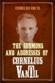 The Sermons and Addresses of Cornelius Van Til