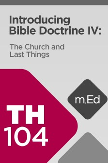 Mobile Ed: TH104 Introducing Bible Doctrine IV: The Church and Last Things (6 hour course)