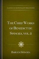 The Chief Works of Benedict de Spinoza, vol. 2