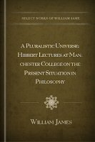 A Pluralistic Universe: Hibbert Lectures at Manchester College on the Present Situation in Philosophy