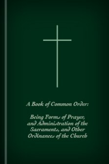 A Book of Common Order: Being Forms of Prayer, and Administration of the Sacraments, and Other Ordinances of the Church