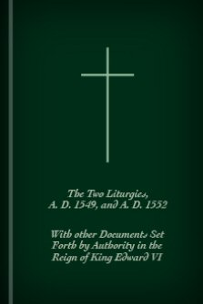 The Two Liturgies, A.D. 1549, and A.D. 1552: With Other Documents Set Forth by Authority in the Reign of King Edward VI