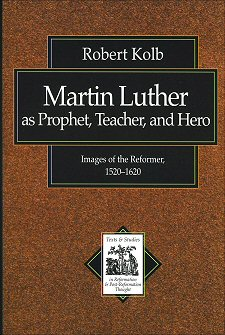 Martin Luther as Prophet, Teacher, and Hero: Images of the Reformer, 1520–1620