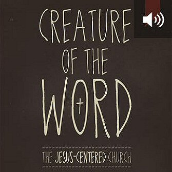 Creature of the Word: The Jesus-Centered Church (audio)