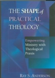 The Shape of Practical Theology: Empowering Ministry with Theological Praxis