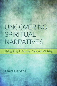 Uncovering Spiritual Narratives: Using Story in Pastoral Care and Ministry