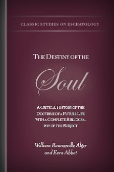 The Destiny of the Soul: A Critical History of the Doctrine of a Future Life, with a Complete Bibliography of the Subject