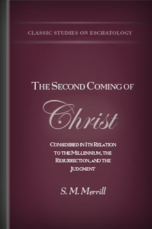 The Second Coming of Christ Considered in Its Relation to the Millennium, the Resurrection, and the Judgment