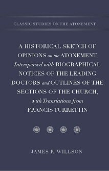 A Historical Sketch of Opinions on the Atonement, Interspersed with Biographical Notices of the Leading Doctors