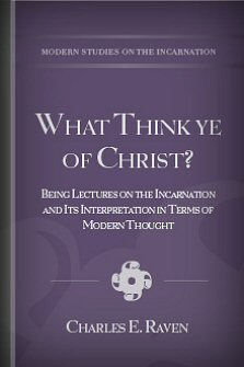 What Think Ye of Christ? Being Lectures on the Incarnation and Its Interpretation in Terms of Modern Thought