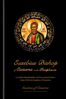 Eusebius Bishop of Cæsarea on the Theophanīa or Divine Manifestation of Our Lord and Savior Jesus Christ