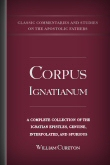 Corpus Ignatianum: A Complete Collection of the Ignatian Epistles, Genuine, Interpolated, and Spurious