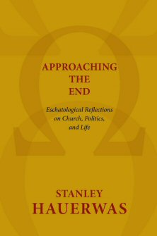 Approaching the End: Eschatological Reflections on Church, Politics and Life