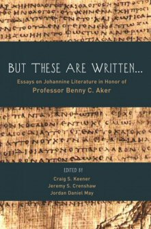 But These Are Written . . . Essays on Johannine Literature in Honor of Professor Benny C. Aker