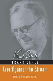 Ever against the Stream: The Politics of Karl Barth, 1906–1968