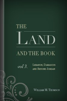 The Land and the Book, vol. 3: Lebanon, Damascus and Beyond Jordan