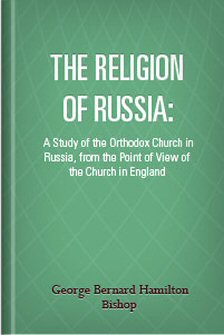 The Religion of Russia: A Study of the Orthodox Church in Russia, from the Point of View of the Church in England