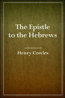 The Epistle to the Hebrews, with Notes, Critical, Explanatory and Practical