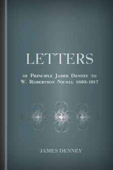 Letters of James Denney to W. Robertson Nicoll 1893–1917