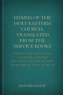 Hymns of the Holy Eastern Church: Translated from the Service Books, with Introductory Chapters on the History, Doctrine, and Worship of the Church