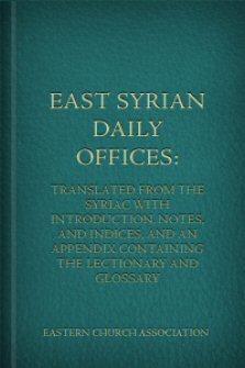 East Syrian Daily Offices: Translated from the Syriac with Introduction, Notes, and Indices, and an Appendix Containing the Lectionary and Glossary