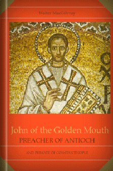 John of the Golden Mouth: Preacher of Antioch and Primate of Constantinople
